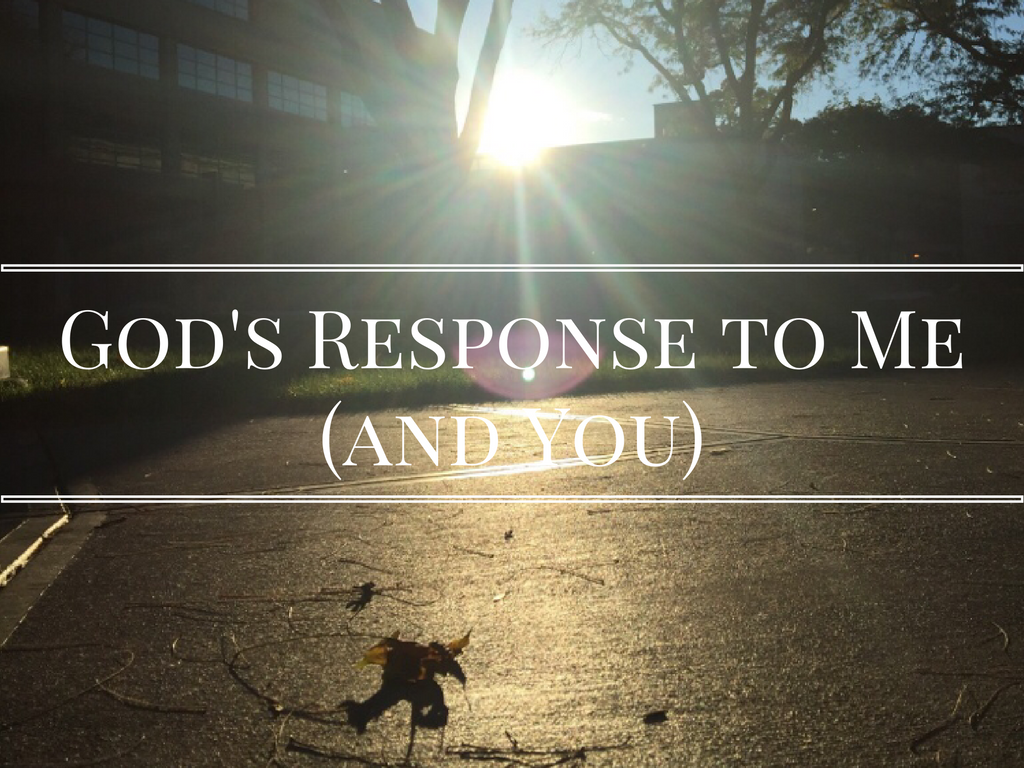 God's Response to Me (and You)